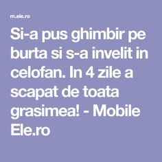 Si-a pus ghimbir pe burta si s-a invelit in celofan. In 4 zile a scapat de toata grasimea! - Mobile Ele.ro How To Get Rid, Doterra, Good To Know, Body Care, Beauty Hacks, Health Fitness, Weight Loss, Healthy Recipes, Healthy Food