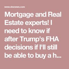 Mortgage and Real Estate experts! I need to know if after Trump's FHA decisions if I'll still be able to buy a house this year.