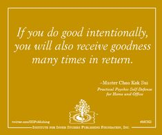 """""""If you do goodness intentionally, you will also receive goodness many times in return.""""  ~Master Choa Kok Sui  (in his book Practical Psychic Self-Defense for Home and Office) #mcks #pranichealing #quotes"""