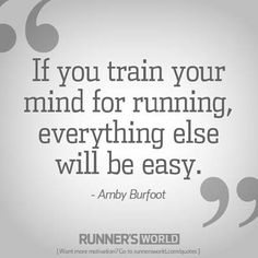 If you train your mind for running, everything else will be easy.