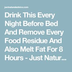 Drink This Every Night Before Bed And Remove Every Food Residue And Also Melt Fat For 8 Hours - Just Natural Advice