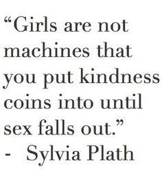 girls are not machines that you put kindness coins into and until sex falls out - sylvia plath ( feminism )