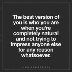 Deep Life Quote: The best version of you is who you are when you're completely natural and not trying to impress anyone else for any reason whatsoever.