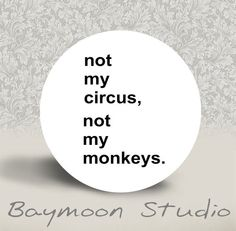 Hey, I found this really awesome Etsy listing at https://www.etsy.com/listing/182876908/not-my-circus-not-my-monkeys-pinback