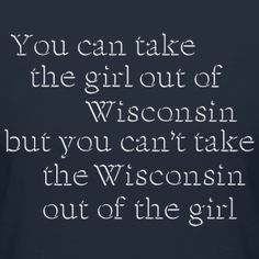 Wisconsin will always be my home. You can't take this girl out of Wisconsin. At least not for very long. Quotes To Live By, Me Quotes, Story Of My Life, Milwaukee, Inspire Me, Wisconsin, Wise Words, Favorite Quotes, At Least
