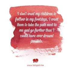 I don't want my children to follow in my footsteps, I want them to take the path next to me and go further than I could have ever dreamt possible.