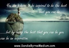 Everyone inspires someone, be an inspiration! www.SandieByrneMedium.com