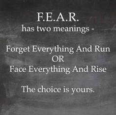 """""""F.E.A.R. has two meanings - Forget Everything and Run OR Face Everything and Rise."""" - Unknown #quotes"""