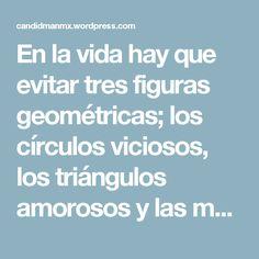 En la vida hay que evitar tres figuras geométricas; los círculos viciosos, los triángulos amorosos y las mentes cuadradas – Mario Benedetti – @Candidman