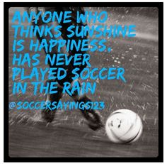 Anyone who thinks sunshine is happines, has never played soccer in the rain #quotes #soccer #football