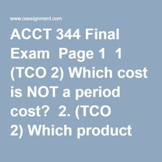 ACCT 344 Final Exam  Page 1  1 (TCO 2) Which cost is NOT a period cost?  2. (TCO 2) Which product would use job-order costing?  3. (TCO 3) As production occurs, materials, direct labor, and applied manufacturing overhead are recorded in  4. (TCO 8) A company keeps 60 days of materials inventory on hand to avoid shutdowns due to materials shortages. Carrying costs average $5,000 per day. A competitor keeps 30 days of inventory on hand, and the competitor's carrying costs average $2,000 per…