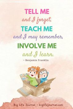 """""""Tell me and I forget, teach me and I may remember, involve me and I learn"""" Benjamin Franklin"""