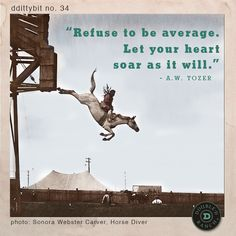 "ddittybit no. 34 ""Refuse to be average . Let your heart soar as it will."" -A.W. Tozer"