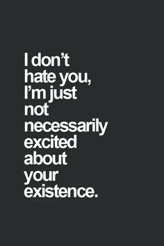 I don't hate you, I'm just not necessarily excited about your existence...... actually I might just hate you.