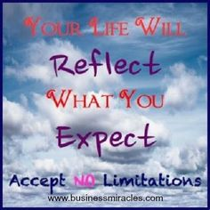 Your life will reflect what you expect. Accept no limitations. #Businessmiracles.