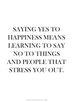 Happiness means learning to say No to things and people that stress you out. : )