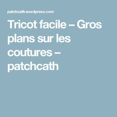 Tricot facile – Gros plans sur les coutures – patchcath