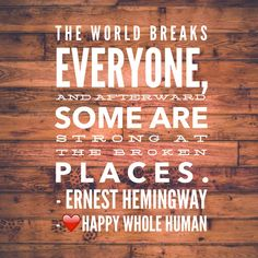 """""""The world breaks everyone, and afterward, some are strong at the broken places."""" -Ernest Hemingway"""