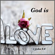 God is love. (1 John 4:8)
