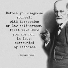 Repost Straight words from - Sigmund Freud - Before you diagnose yourself with depression or low self-esteem first make sure you are not in fact surrounded by an assholes. - Sigmund Freud - Tag someone - Great Quotes, Quotes To Live By, Me Quotes, Motivational Quotes, Funny Quotes, Inspirational Quotes, Post Quotes, Forget Him Quotes, Best Bible Quotes