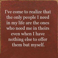 I gave up on you when I realized the only people I need in my life are those who want me around when I've nothing to offer but myself.