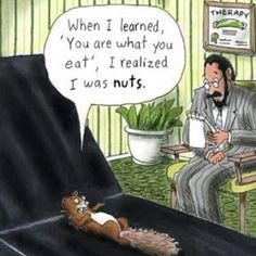 When I learned, 'You are what you eat', I realized I was nuts!.  Thanks The Healthy Home Economist