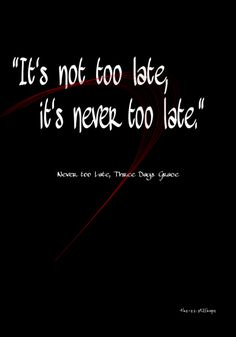 Never too Late - Three Days Grace. This song makes me cry every time I listen to it now.