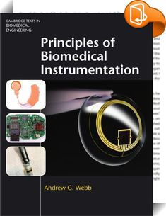 Principles of Biomedical Instrumentation    :  This accessible yet indepth textbook describes the stepbystep processes involved in biomedical device design. Integrating microfabrication techniques, sensors and digital signal processing with key clinical applications, it covers: the measurement, amplification and digitization of physiological signals, and the removal of interfering signals; the transmission of signals from implanted sensors through the body, and the issues surrounding t...