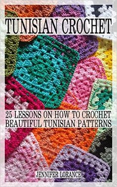 Tunisian Crochet: 25 Lessons On How To Crochet Beautiful Tunisian Patterns: (Crochet patterns, Crochet books, Crochet for beginners, Tunisian crochet) ... beginner's guide, step-by-step projects) - Kindle edition by Jennifer Lorance. Crafts, Hobbies & Home Kindle eBooks @ Amazon.com.