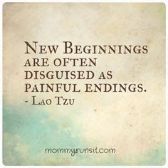 New beginnings are often disguised as painful endings. - Lao Tzu, 604-531 BC.  chinese philosopher