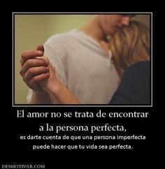 El amor no se trata de encontrar a la persona perfecta,  es darte cuenta de que una persona imperfecta puede hacer que tu vida sea perfecta.