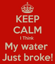 My Water Just Broke | keep-calm-i-think-my-water-just-broke.png