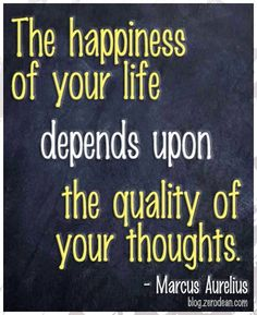 The happiness of your life depends upon the quality of your thoughts.  ~ Marcus Aurelius