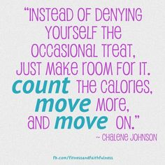 """""""Instead of denying yourself the occasional treat, just MAKE room for it. COUNT the calories, MOVE more, and MOVE on."""" ~@Chalene Johnson"""