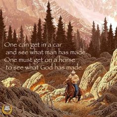 One can get in the car and see what man has made.  One must get on a horse to see what God has made.