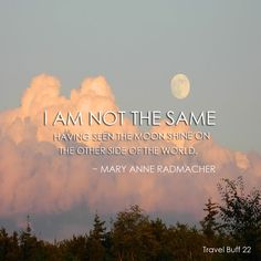 I AM NOT THE SAME HAVING SEEN THE MOON SHINE THE OTHER SIDE OF THE WORLD. - Mary Anne Radmacher #TravelBuff