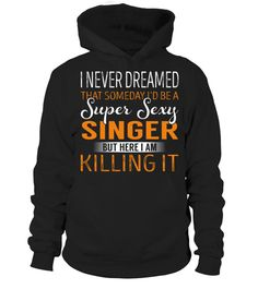 "# Singer - Never Dreamed .    I Never Dreamed That Someday I'd Be a Super Sexy Singer. But here I'm Killing It Special Offer, not available anywhere else!Available in a variety of styles and colorsBuy yours now before it is too late! Secured payment via Visa / Mastercard / Amex / PayPal / iDeal How to place an order  Choose the model from the drop-down menu Click on ""Buy it now"" Choose the size and the quantity Add your delivery address and bank details And that's it!"