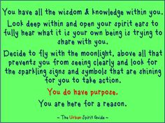 You have all the wisdom & knowledge within you.  Look deep within and open your spirit ears to fully hear what it is your own being is trying to share with you.  Decide to fly with the moonlight, above all that prevents you from seeing clearly and look for the sparkling signs and symbols that are shining for you to take action. You do have purpose.  You are here for a reason.   #TheUrbanSpiritGuide #YouHavePurpose
