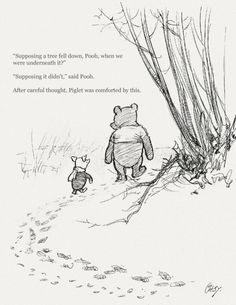 """Supposing a tree fell down, Pooh, when we were underneath it?"" ""Supposing it didn't,"" said Pooh. After careful thought, Piglet was comforted by this."