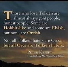 Those who love Tolkien are almost always good people, honest people. Some are Hobbit-like and some are Elvish, but none are Orcish. Not all Tolkien haters are Orcs, but all Orcs are Tolkien haters. -- Peter Kreeft, The Philosophy of Tolkien Legolas, Gandalf, Thranduil, Citations Tolkien, J. R. R. Tolkien, Tolkien Quotes, Lotr Quotes, Sherlock Quotes, O Hobbit