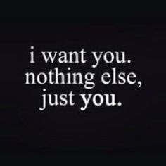 I want nothing else, just you