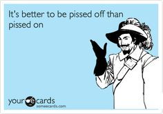 It's better to be pissed off than pissed on.