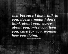 """""""Just because I don't talk to you, doesn't mean I don't think about you, worry about you, miss you, love you, care for you, wonder how you doing."""""""