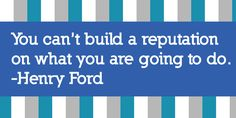 """You can't build a reputation on what you are going to do."" -Henry Ford"