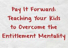 i absolutely despise the entitlement mentality. work hard to teach our children to pay it forward, not to hoard. help to create a kinder, more generous tomorrow.