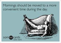 Funny Reminders Ecard: Mornings should be moved to a more convenient time during the day.