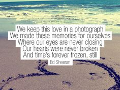We keep this love in a photograph. We made these memories for ourselves. Where our eyes are never closing. Our hearts were never broken. And time's forever frozen, still. Ed Sheeran - Photograph - Lyric