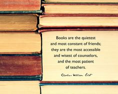 """Books are the quietest and most constant of friends; they are the most accessible and wisest of counselors, and the most patient of teachers."" ― Charles William Eliot"