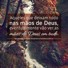 """""""Aqueles que deixam tudo nas mãos de Deus, eventualmente vão ver as mãos de Deus em tudo."""""""