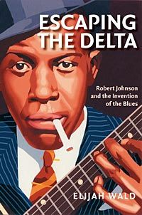 Escaping the Delta: Robert Johnson and the Invention of the Blues book by Elijah Wald Robert Johnson, Elijah Johnson, Johnny Shines, William Christopher, American Press, Mississippi Delta, Delta Blues, Blues Music, Blue Books